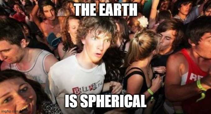 Post-truth = Pre-enlightenment |  THE EARTH; IS SPHERICAL | image tagged in memes,sudden clarity clarence | made w/ Imgflip meme maker