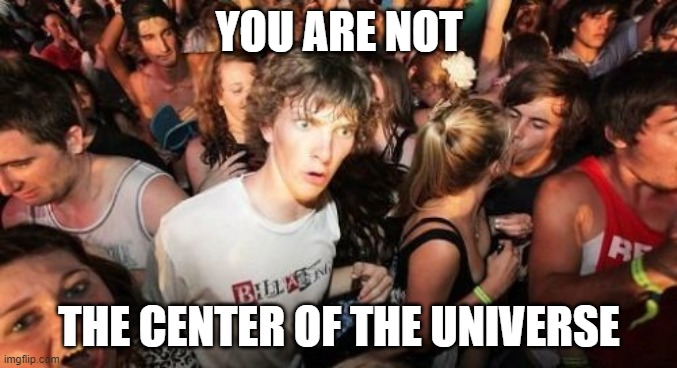 2020 is the new 1520 |  YOU ARE NOT; THE CENTER OF THE UNIVERSE | image tagged in memes,sudden clarity clarence | made w/ Imgflip meme maker