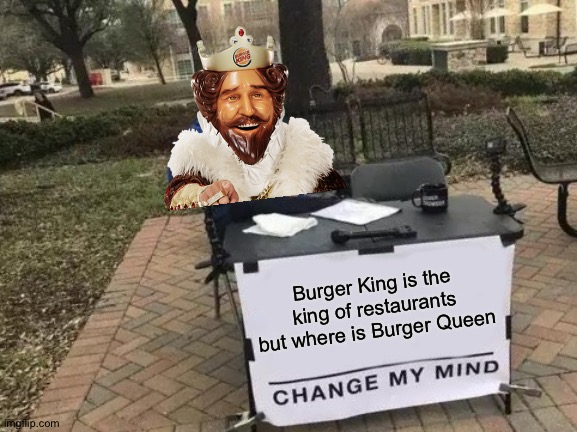 True story |  Burger King is the king of restaurants but where is Burger Queen | image tagged in memes,change my mind,funny,burger king,true story,thisimagehasalotoftags | made w/ Imgflip meme maker