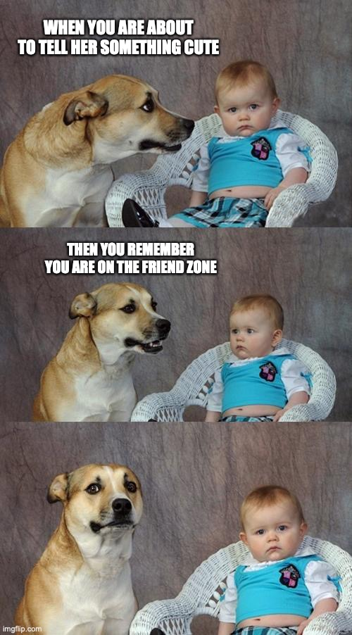 Friendzone |  WHEN YOU ARE ABOUT TO TELL HER SOMETHING CUTE; THEN YOU REMEMBER YOU ARE ON THE FRIEND ZONE | image tagged in memes,dad joke dog,friendzone,friendzoned | made w/ Imgflip meme maker