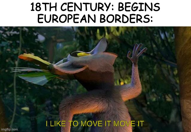 I Like to move it move it |  18TH CENTURY: BEGINS EUROPEAN BORDERS:; I LIKE TO MOVE IT MOVE IT | image tagged in i like to move it move it | made w/ Imgflip meme maker