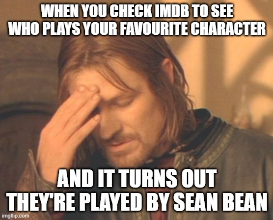 Frustrated Boromir |  WHEN YOU CHECK IMDB TO SEE WHO PLAYS YOUR FAVOURITE CHARACTER; AND IT TURNS OUT THEY'RE PLAYED BY SEAN BEAN | image tagged in memes,frustrated boromir | made w/ Imgflip meme maker