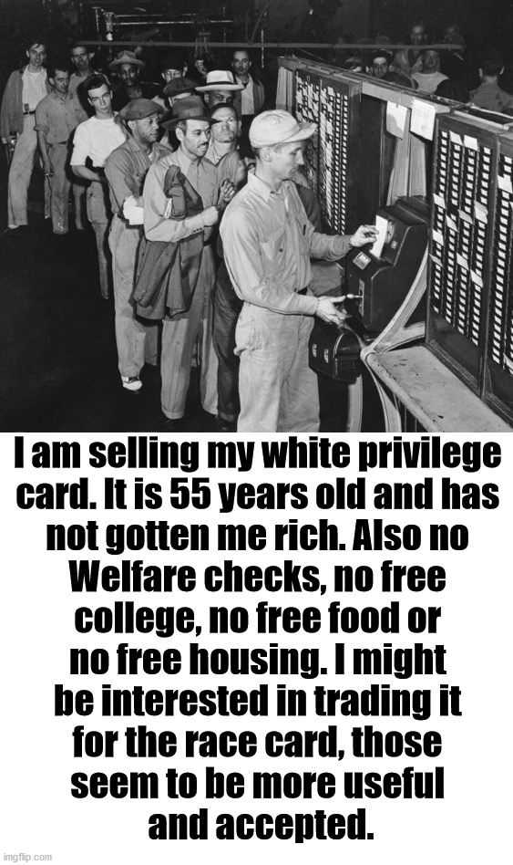 Please call me on my non-Obama phone. Serious Inquiries only. |  I am selling my white privilege  card. It is 55 years old and has  not gotten me rich. Also no  Welfare checks, no free  college, no free food or  no free housing. I might  be interested in trading it  for the race card, those  seem to be more useful  and accepted. | image tagged in white privilege card,sold out,political meme | made w/ Imgflip meme maker