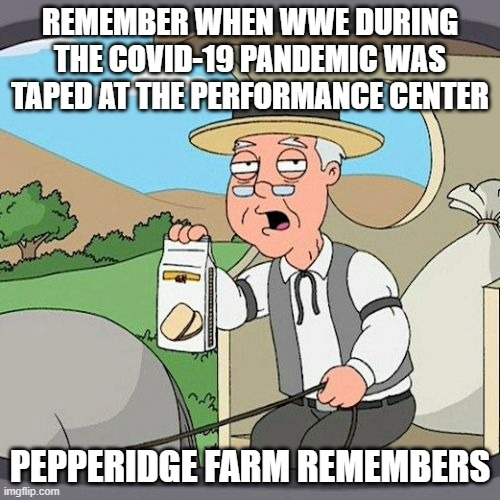 Pepperidge Farm Remembers |  REMEMBER WHEN WWE DURING THE COVID-19 PANDEMIC WAS TAPED AT THE PERFORMANCE CENTER; PEPPERIDGE FARM REMEMBERS | image tagged in memes,pepperidge farm remembers,wwe,not funny | made w/ Imgflip meme maker