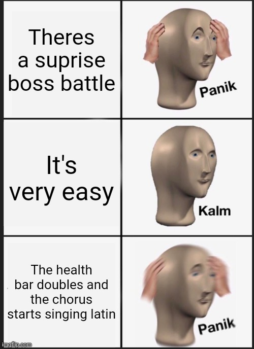 [Funny title] |  Theres a suprise boss battle; It's very easy; The health bar doubles and the chorus starts singing latin | image tagged in memes,why do i hear boss music,panik kalm panik | made w/ Imgflip meme maker