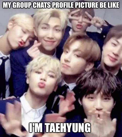 Bts |  MY GROUP CHATS PROFILE PICTURE BE LIKE; I'M TAEHYUNG | image tagged in bts | made w/ Imgflip meme maker