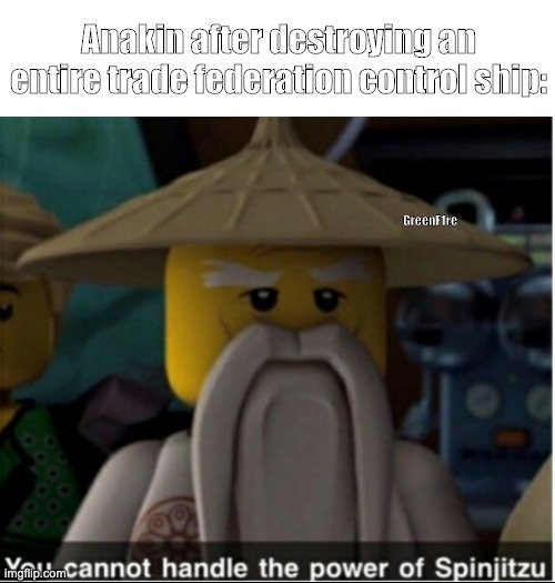 You cannot handle the power of Spinjitzu |  Anakin after destroying an entire trade federation control ship:; GreenF1re | image tagged in you cannot handle the power of spinjitzu,star wars | made w/ Imgflip meme maker