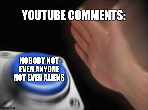 Blank Nut Button |  YOUTUBE COMMENTS:; NOBODY NOT EVEN ANYONE NOT EVEN ALIENS | image tagged in memes,blank nut button | made w/ Imgflip meme maker