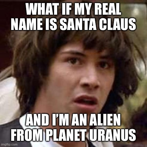 Conspiracy Keanu Meme |  WHAT IF MY REAL NAME IS SANTA CLAUS; AND I'M AN ALIEN FROM PLANET URANUS | image tagged in memes,conspiracy keanu,keanu reeves,dumb | made w/ Imgflip meme maker