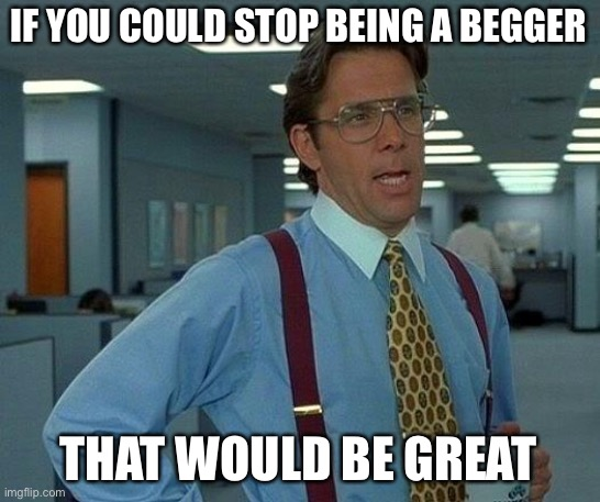 That Would Be Great Meme | IF YOU COULD STOP BEING A BEGGER THAT WOULD BE GREAT | image tagged in memes,that would be great | made w/ Imgflip meme maker