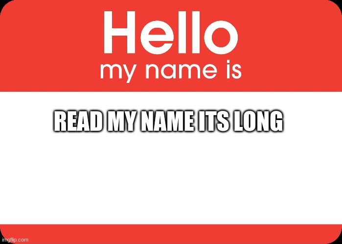 Hello My Name Is |  READ MY NAME ITS LONG | image tagged in hello my name is | made w/ Imgflip meme maker