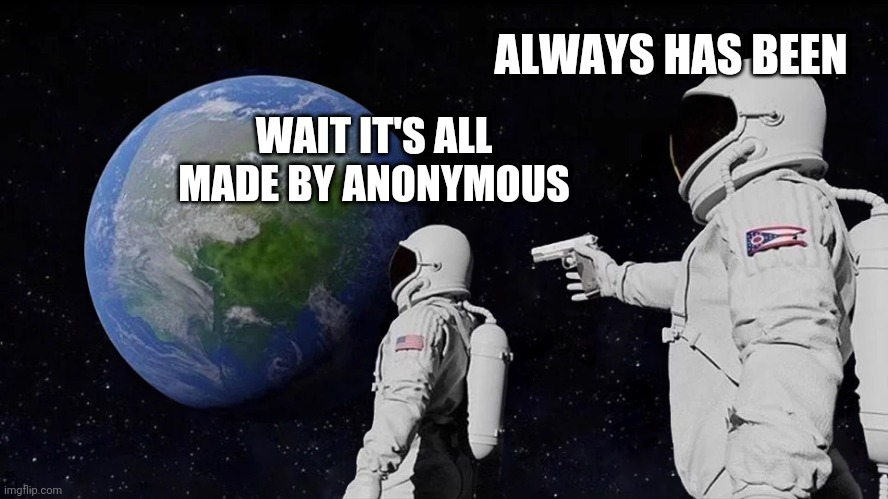 Always Has Been |  ALWAYS HAS BEEN; WAIT IT'S ALL MADE BY ANONYMOUS | image tagged in always has been | made w/ Imgflip meme maker