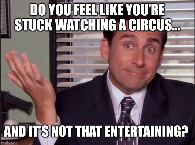 Michael Scott |  DO YOU FEEL LIKE YOU'RE STUCK WATCHING A CIRCUS... AND IT'S NOT THAT ENTERTAINING? | image tagged in michael scott | made w/ Imgflip meme maker