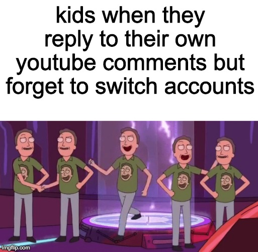 kids be kinda nosmart tho |  kids when they reply to their own youtube comments but forget to switch accounts | image tagged in blank white template,jerry,rick and morty,kids,stupid | made w/ Imgflip meme maker
