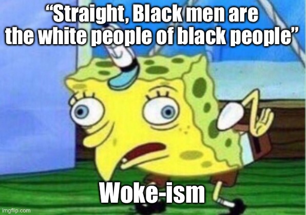 "There's a article about this |  ""Straight, Black men are the white people of black people""; Woke-ism 