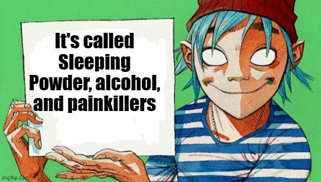 2-D from Gorillaz  | It's called Sleeping Powder, alcohol, and painkillers | image tagged in 2-d from gorillaz | made w/ Imgflip meme maker