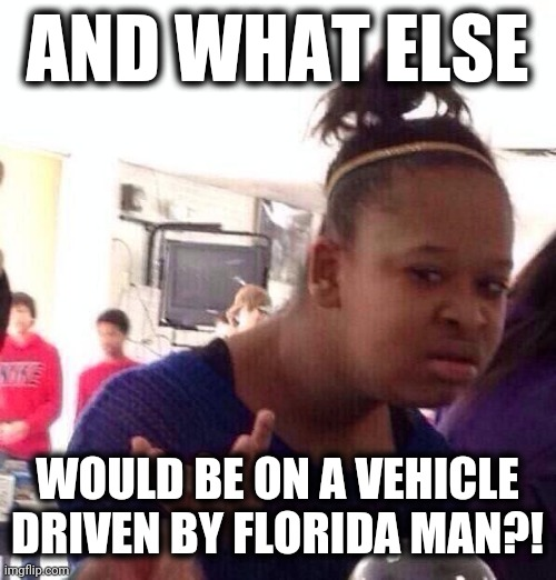 Black Girl Wat Meme | AND WHAT ELSE WOULD BE ON A VEHICLE DRIVEN BY FLORIDA MAN?! | image tagged in memes,black girl wat | made w/ Imgflip meme maker