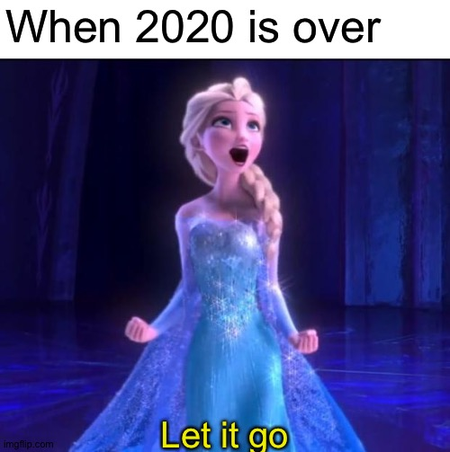 Let it go | When 2020 is over Let it go | image tagged in let it go | made w/ Imgflip meme maker