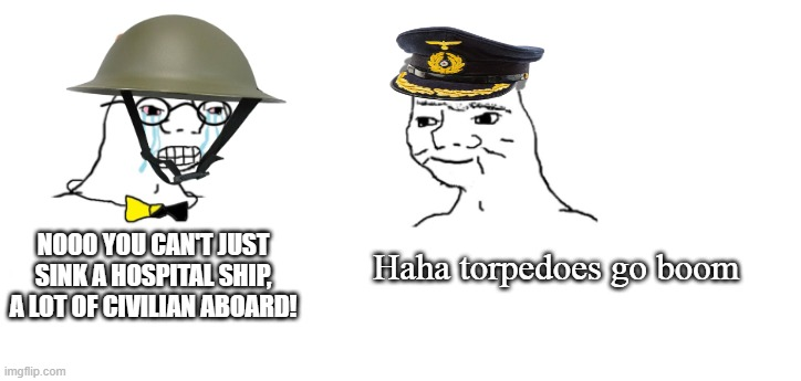 Haha torpedoes go boom |  Haha torpedoes go boom; NOOO YOU CAN'T JUST SINK A HOSPITAL SHIP, A LOT OF CIVILIAN ABOARD! | image tagged in nooo haha go brrr,ww1,historical meme | made w/ Imgflip meme maker