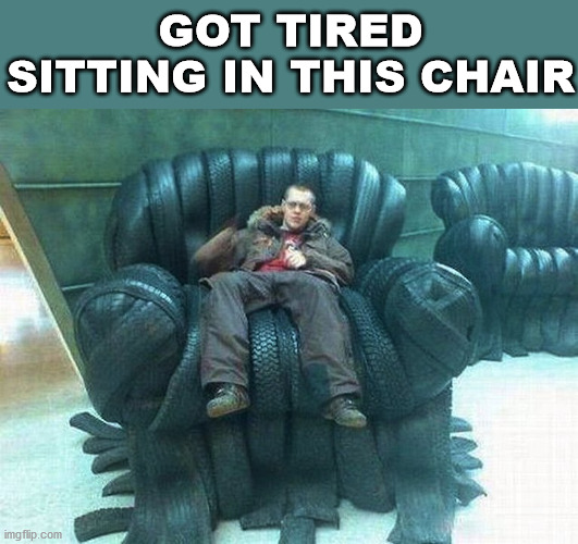 He is having a goodyear. |  GOT TIRED SITTING IN THIS CHAIR | image tagged in tires,chair,bad pun,dad joke | made w/ Imgflip meme maker