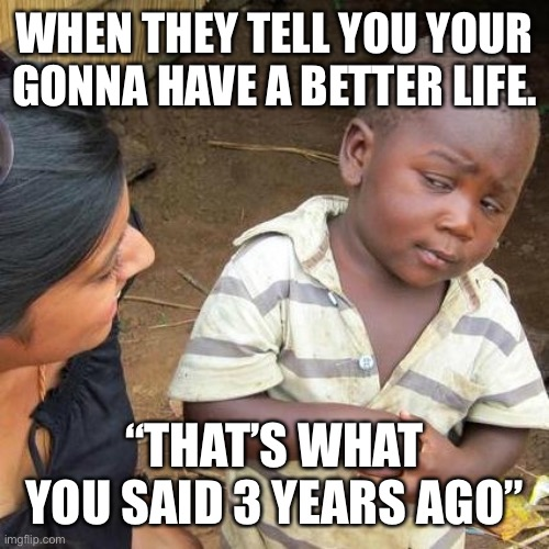 "Third World Skeptical Kid |  WHEN THEY TELL YOU YOUR GONNA HAVE A BETTER LIFE. ""THAT'S WHAT YOU SAID 3 YEARS AGO"" 
