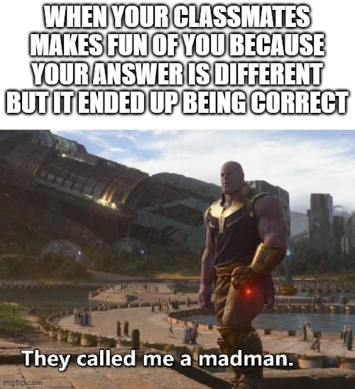 Wrong answer |  WHEN YOUR CLASSMATES MAKES FUN OF YOU BECAUSE YOUR ANSWER IS DIFFERENT BUT IT ENDED UP BEING CORRECT | image tagged in thanos they called me a madman | made w/ Imgflip meme maker