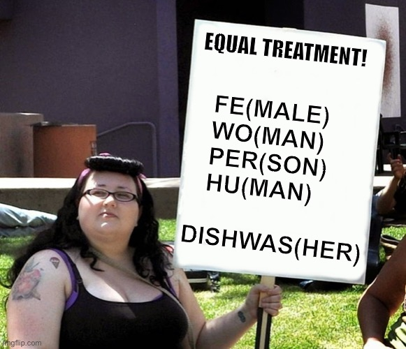 Triggered dishwasher |  EQUAL TREATMENT! FE(MALE) WO(MAN) PER(SON) HU(MAN); DISHWAS(HER) | image tagged in sign,funny sign,triggered,equality,dishwasher,memes | made w/ Imgflip meme maker