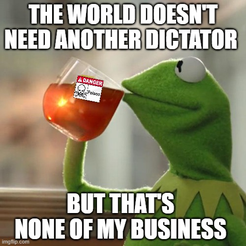 This Tea Tastes Good Russian Blend |  THE WORLD DOESN'T NEED ANOTHER DICTATOR; BUT THAT'S NONE OF MY BUSINESS | image tagged in memes,but that's none of my business,kermit the frog,dictator,kermit sipping tea,poison | made w/ Imgflip meme maker
