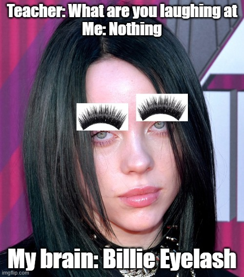 Sillie Billie |  Teacher: What are you laughing at Me: Nothing; My brain: Billie Eyelash | image tagged in billie eilish,eyelashes | made w/ Imgflip meme maker