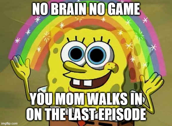 Imagination Spongebob Meme |  NO BRAIN NO GAME; YOU MOM WALKS IN ON THE LAST EPISODE | image tagged in memes,imagination spongebob | made w/ Imgflip meme maker