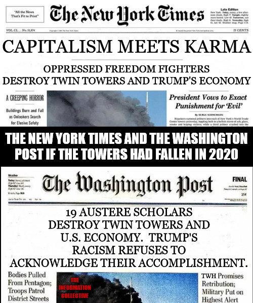 Welcome to 2020.  Where Twilight Zone fiction becomes evidence based theory that borders reality. |  CAPITALISM MEETS KARMA; OPPRESSED FREEDOM FIGHTERS DESTROY TWIN TOWERS AND TRUMP'S ECONOMY; THE NEW YORK TIMES AND THE WASHINGTON POST IF THE TOWERS HAD FALLEN IN 2020; 19 AUSTERE SCHOLARS DESTROY TWIN TOWERS AND U.S. ECONOMY.  TRUMP'S RACISM REFUSES TO ACKNOWLEDGE THEIR ACCOMPLISHMENT. TWH; THE INFORMATION COLLECTIVE | image tagged in memes,politics,new york times,washington post,mainstream media,donald trump | made w/ Imgflip meme maker