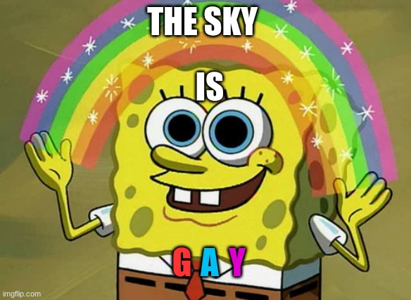 THE SKY IS GAY |  THE SKY; IS; G; A; Y | image tagged in memes,imagination spongebob | made w/ Imgflip meme maker