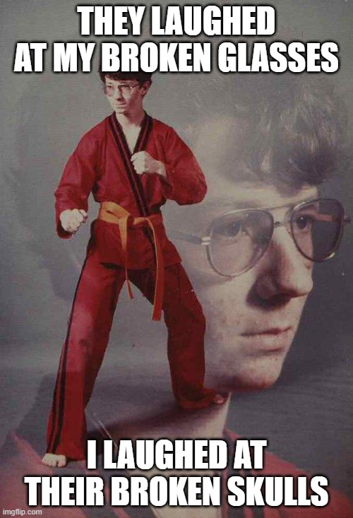Karate Kyle |  THEY LAUGHED AT MY BROKEN GLASSES; I LAUGHED AT THEIR BROKEN SKULLS | image tagged in memes,karate kyle | made w/ Imgflip meme maker