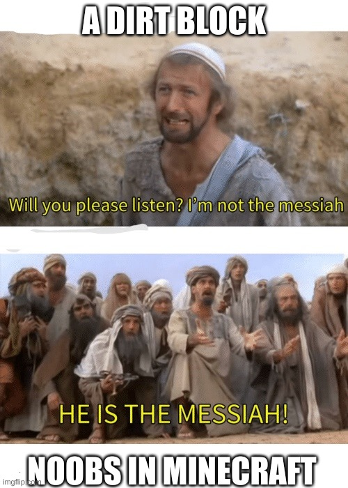all minecraft noobs |  A DIRT BLOCK; NOOBS IN MINECRAFT | image tagged in he is the messiah | made w/ Imgflip meme maker