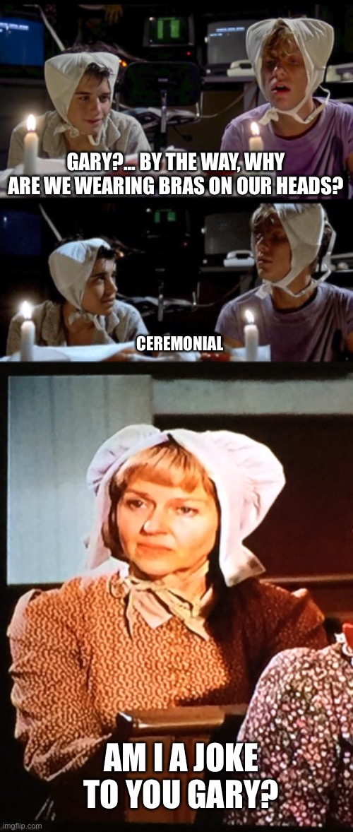 Weird Science On The Prairie |  GARY?... BY THE WAY, WHY ARE WE WEARING BRAS ON OUR HEADS? CEREMONIAL; AM I A JOKE TO YOU GARY? | image tagged in weird science,little house on the prairie,bra,am i a joke to you,memes | made w/ Imgflip meme maker