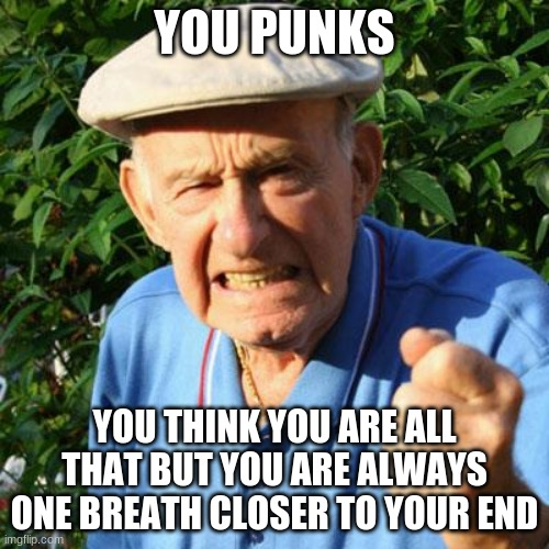 Tick tock |  YOU PUNKS; YOU THINK YOU ARE ALL THAT BUT YOU ARE ALWAYS ONE BREATH CLOSER TO YOUR END | image tagged in angry old man,tick tock,one breath closer,you punks,time is running out,fix yourself | made w/ Imgflip meme maker