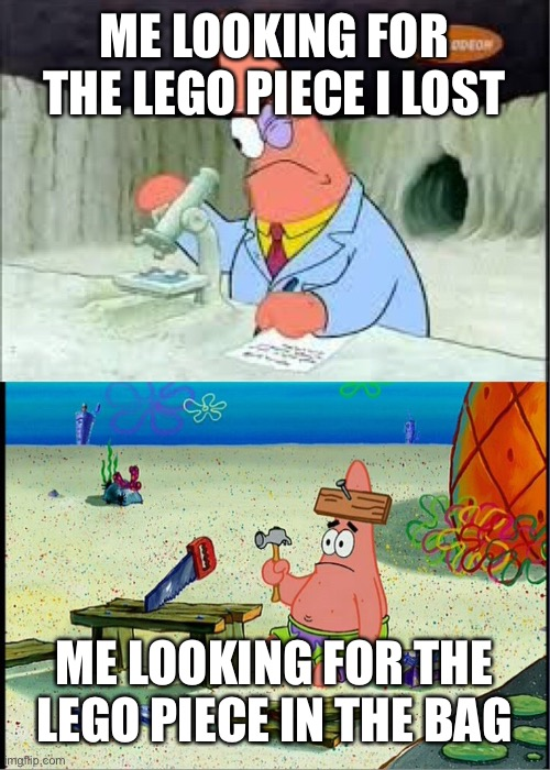 PAtrick, Smart Dumb |  ME LOOKING FOR THE LEGO PIECE I LOST; ME LOOKING FOR THE LEGO PIECE IN THE BAG | image tagged in patrick smart dumb,funny memes,memes,lego week,legos,lego | made w/ Imgflip meme maker
