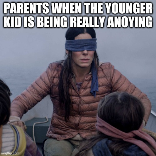 Bird Box |  PARENTS WHEN THE YOUNGER KID IS BEING REALLY ANOYING | image tagged in memes,bird box | made w/ Imgflip meme maker
