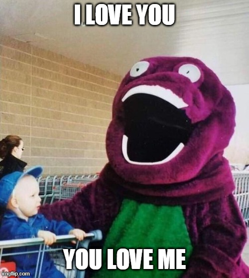 WITH A GREAT BIG HUG... |  I LOVE YOU; YOU LOVE ME | image tagged in creepy,barney the dinosaur,barney,wtf | made w/ Imgflip meme maker