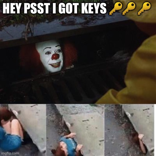 pennywise in sewer |  HEY PSST I GOT KEYS 🔑🔑 🔑 | image tagged in pennywise in sewer | made w/ Imgflip meme maker