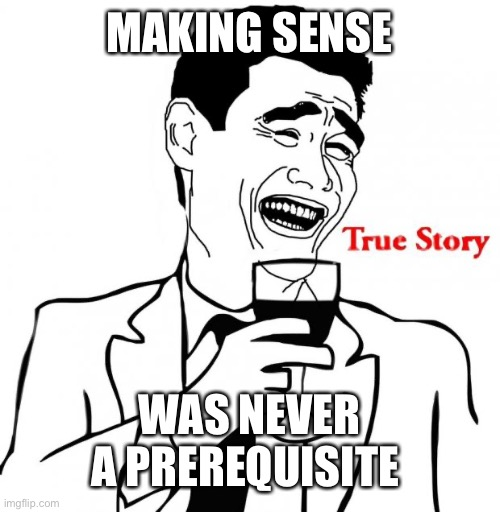Yao Ming True Story | MAKING SENSE WAS NEVER A PREREQUISITE | image tagged in yao ming true story | made w/ Imgflip meme maker