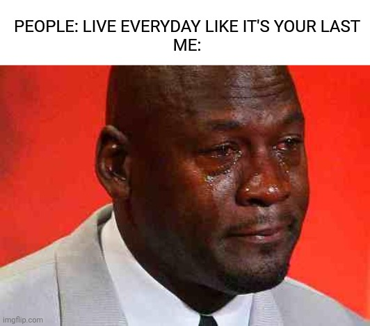 This is a title | PEOPLE: LIVE EVERYDAY LIKE IT'S YOUR LAST ME: | image tagged in crying michael jordan,memes | made w/ Imgflip meme maker