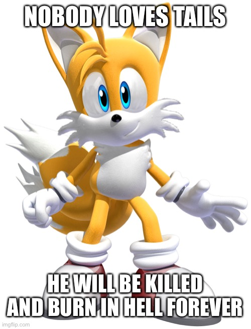 Tails Deserves to Die |  NOBODY LOVES TAILS; HE WILL BE KILLED AND BURN IN HELL FOREVER | image tagged in tails,abuse,hell,death,murder,tails the dumb fox | made w/ Imgflip meme maker