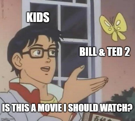 Is This A Pigeon Meme |  KIDS; BILL & TED 2; IS THIS A MOVIE I SHOULD WATCH? | image tagged in memes,is this a pigeon | made w/ Imgflip meme maker