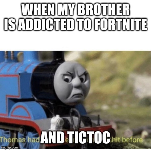 Thomas has  never seen such bullshit before |  WHEN MY BROTHER IS ADDICTED TO FORTNITE; AND TICTOC | image tagged in thomas has never seen such bullshit before | made w/ Imgflip meme maker