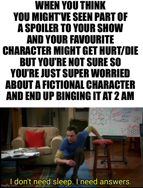 I know you've all done it don't lie |  WHEN YOU THINK YOU MIGHT'VE SEEN PART OF A SPOILER TO YOUR SHOW AND YOUR FAVOURITE CHARACTER MIGHT GET HURT/DIE BUT YOU'RE NOT SURE SO YOU'RE JUST SUPER WORRIED ABOUT A FICTIONAL CHARACTER AND END UP BINGING IT AT 2 AM | image tagged in blank white template,i dont need sleep i need answers,binge watching,spoilers | made w/ Imgflip meme maker