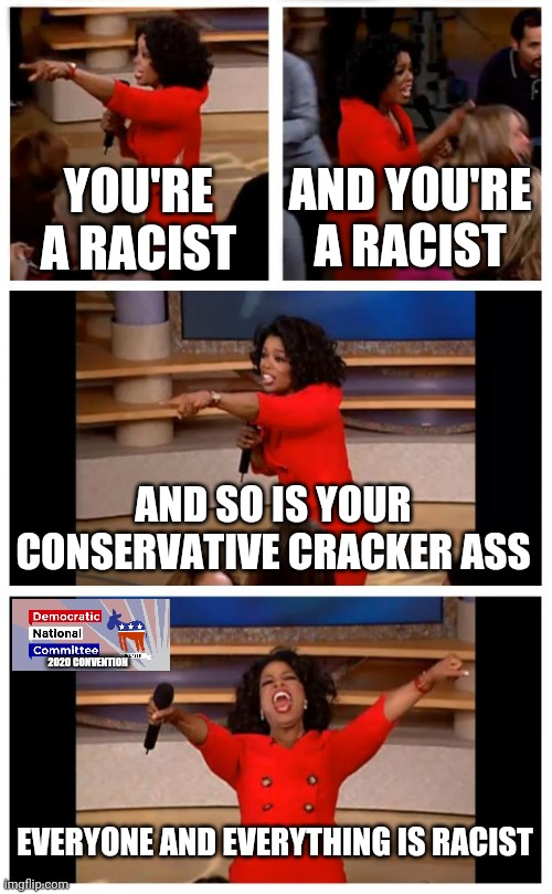 DNC cringe factory |  YOU'RE A RACIST; AND YOU'RE A RACIST; AND SO IS YOUR CONSERVATIVE CRACKER ASS; 2020 CONVENTION; EVERYONE AND EVERYTHING IS RACIST | image tagged in memes,oprah you get a car everybody gets a car | made w/ Imgflip meme maker
