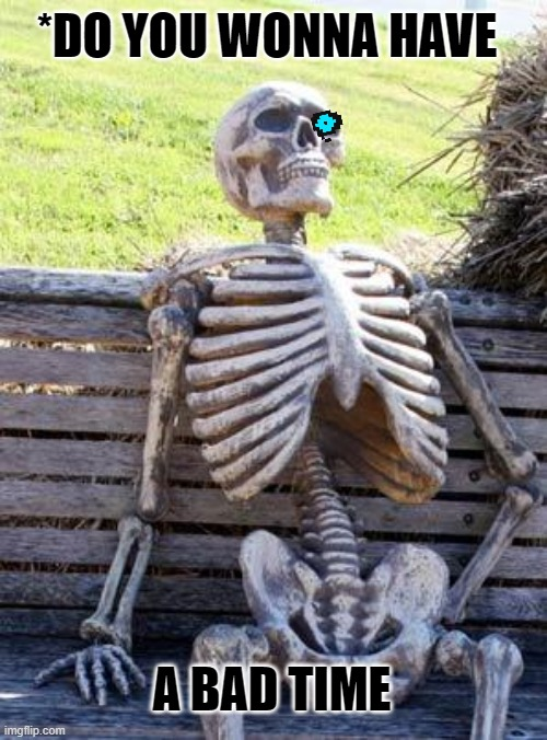 sans waiting to say *Do you wonna have a bad time? |  *DO YOU WONNA HAVE; A BAD TIME | image tagged in memes,waiting skeleton | made w/ Imgflip meme maker