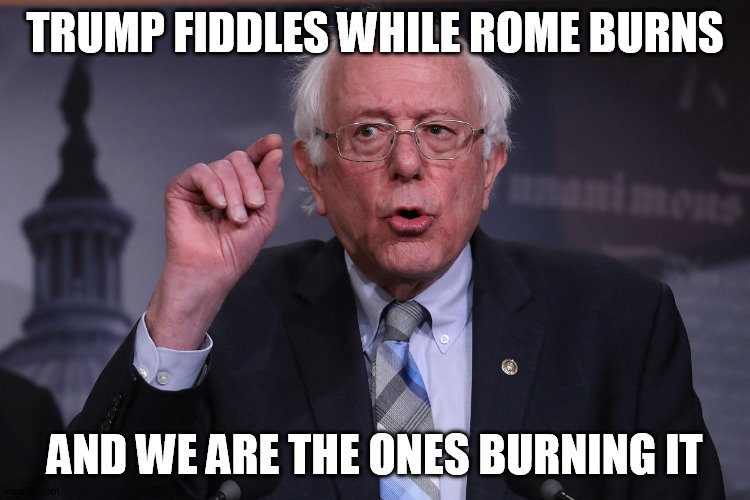 rome |  TRUMP FIDDLES WHILE ROME BURNS; AND WE ARE THE ONES BURNING IT | image tagged in bernie sanders | made w/ Imgflip meme maker