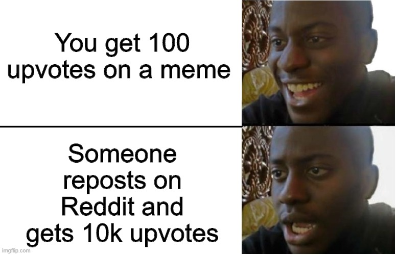 True story |  Someone reposts on Reddit and gets 10k upvotes; You get 100 upvotes on a meme | image tagged in disappointed black guy,memes,funny,reddit,repost | made w/ Imgflip meme maker